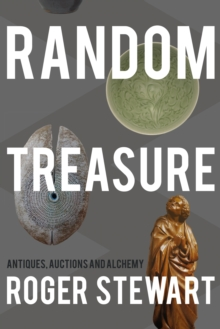 Random Treasure : Antiques, Auctions and Alchemy, Paperback / softback Book