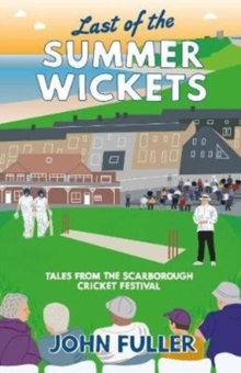 Last Of The Summer Wickets : Tales from the Scarborough Cricket Festival, Paperback / softback Book
