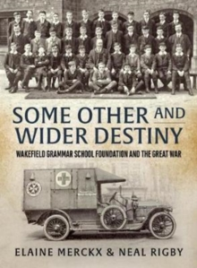 Some Other and Wider Destiny : Wakefield Grammar School Foundation and the Great War, Hardback Book
