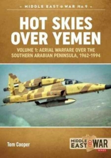 Hot Skies Over Yemen : Aerial Warfare Over the Southern Arabian Peninsula, 1962-1994 Volume 1, Paperback Book