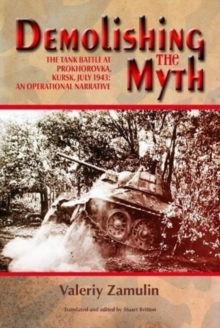 Demolishing the Myth : The Tank Battle at Prokhorovka, Kursk, July 1943: an Operational Narrative, Paperback / softback Book