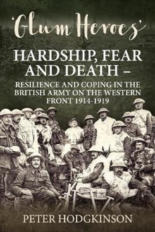 Glum Heroes : Hardship, Fear and Death - Resilience and Coping in the British Army on the Western Front 1914-1918, Paperback / softback Book