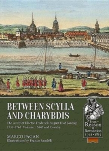 Between Scylla and Charybdis : The Army of Elector Frederick August II of Saxony, 1733-1763. Volume I: Staff and Cavalry, Paperback Book