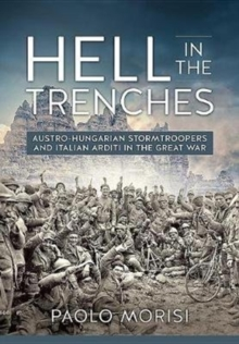 Hell in the Trenches : Austro-Hungarian Stormtroopers and Italian Arditi in the Great War, Hardback Book