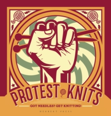 Protest Knits : Got needles?  Get knitting, Hardback Book