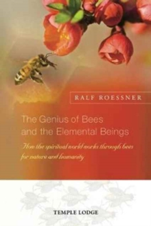 The Genius of Bees and the Elemental Beings : How the Spiritual World Works Through Bees for Nature and Humanity, Paperback / softback Book