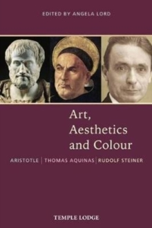 Art, Aesthetics and Colour : Aristotle - Thomas Aquinas - Rudolf Steiner, An Anthology of Original Texts, Paperback / softback Book