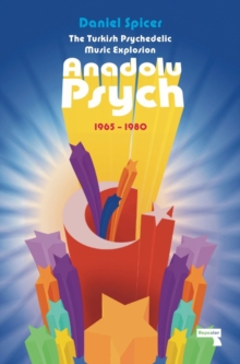 The Turkish Psychedelic Music Explosion : Anadolu Psych 1965-1980, Paperback Book
