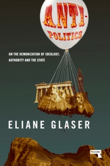 Anti-Politics : On the Demonization of Ideology, Authority and the State, Paperback Book
