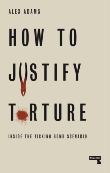 How to Justify Torture : Inside the Ticking Bomb Scenario, Paperback / softback Book