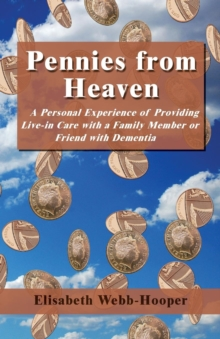 Pennies from Heaven : A Personal Experience of Providing Live-in Care with a Family Member or Friend with Dementia, Paperback Book