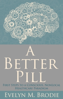 A Better Pill : First Steps to a Conscious Nonlocal Healthcare Paradigm, Paperback Book