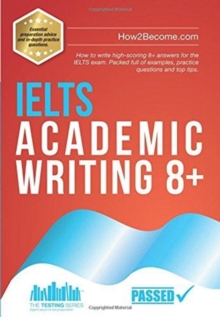 IELTS Academic Writing 8+ : How to write high-scoring 8+ answers for the IELTS exam. Packed full of examples, practice questions and top tips., Paperback / softback Book
