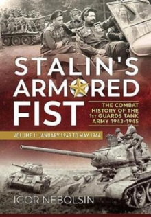 Stalin's Armored Fist : The Combat History of the 1st Guards Tank Army. Volume 1: January 1943 to May 1944, Hardback Book