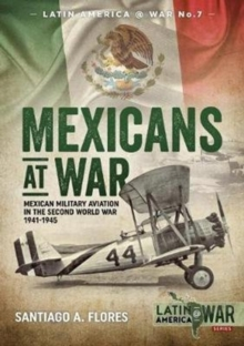 Mexicans at War : Mexican Military Aviation in the Second World War 1941-1945, Paperback Book