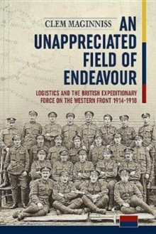An Unappreciated Field of Endeavour : Logistics and the British Expeditionary Force on the Western Front 1914-1918, Hardback Book