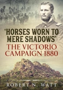 'Horses Worn to Mere Shadows' : The Victorio Campaign 1880, Hardback Book