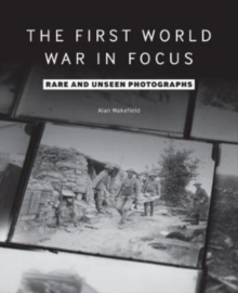 The First World War in Focus : Rare and Unseen Photographs, Paperback / softback Book