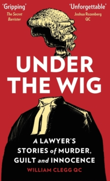 Under the Wig : A Lawyer's Stories of Murder, Guilt and Innocence, Hardback Book