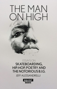 The Man On High : Essays On Skateboarding, Hip-Hop, Poetry, And The Notorious B.I.G., Paperback Book