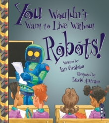 You Wouldn't Want To Live Without Robots!, Paperback / softback Book