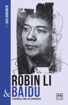 Robin Li and Baidu : A biography of one of China's greatest entrepreneurs, Paperback / softback Book