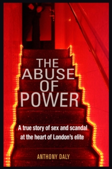 The Abuse of Power : A true story of sex and scandal at the heart of London's elite, Paperback / softback Book