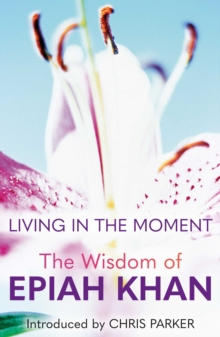 Living in the Moment : The Wisdom of Epiah Khan, Hardback Book