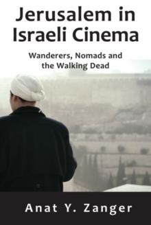 Jerusalem in Israeli Cinema : Wanderers, Nomads and the Walking Dead, Hardback Book
