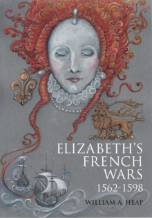 Elizabeth's French Wars, 1562-1598 : English Intervention in the French Wars of Religion, Paperback / softback Book