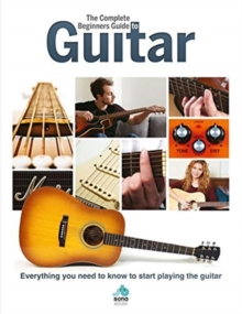 The Complete Beginners Guide to The Guitar : Everything you need to know to start playing the guitar, Hardback Book