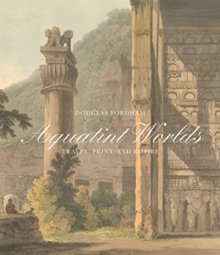 Aquatint Worlds - Travel, Print, and Empire, 1770-1820, Hardback Book