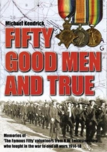 Fifty good Men and True : Memories of 'the Famous Fifty' volunteers from N.W. Leicestershire who fought in the war to end all wars 1914-18., Paperback / softback Book