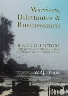 Warriors, dilettantes and businessmen : Bird collectors during the mid-19th to mid-20th centuries in Southern Africa, Paperback / softback Book