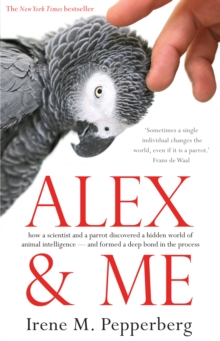 Alex & Me : how a scientist and a parrot discovered a hidden world of animal intelligence - and formed a deep bond in the process, Paperback Book