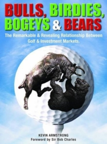 Bulls, Birdies, Bogeys and Bears : The Remarkable & Revealing Relationship Between Golf & Investment Markets., Hardback Book