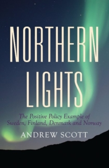 Northern Lights : The Positive Policy Example of Sweden, Finland, Denmark & Norway, Paperback Book
