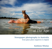 Photography of the Age : Newspaper Photography in Australia from Glass Plate Negatives to Digital, Hardback Book