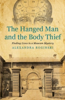 The Hanged Man and the Body Thief : Finding Lives in a Museum Mystery, Paperback Book