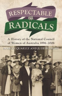 Respectable Radicals : A history of the National Council of Women in Australia, 1896 - 2006, Paperback / softback Book