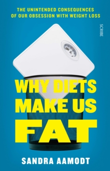 Why Diets Make Us Fat : the unintended consequences of our obsession with weight loss, Paperback / softback Book