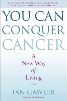 You Can Conquer Cancer : The ground-breaking self-help manual, including nutrition, meditation and lifestyle management techniques, Paperback Book