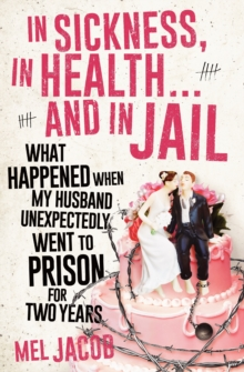 In Sickness, In Health... and In Jail : What Happened When My Husband Unexpectedly Went to Prison for Two Years, Paperback Book