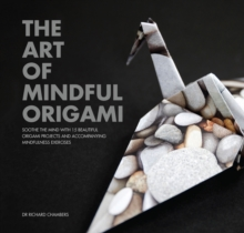 The Art of Mindful Origami : Soothe the Mind with 15 Beautiful Origami Projects and Accompanying Mindfulness Exercises, Paperback Book