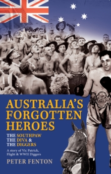 The Southpaw, the Diva & the Diggers : A Story of Australia's Forgotten Heroes: Vic Patrick, Flight and World War II Diggers, Paperback Book