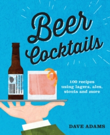 Beer Cocktails : 100 recipes using lagers, ales, stouts and more, Hardback Book