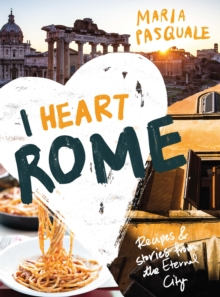 I Heart Rome : Recipes & Stories from the Eternal City, Hardback Book