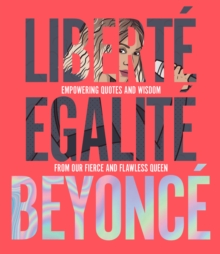 Liberte Egalite Beyonce : Empowering quotes and wisdom from our fierce and flawless queen, Hardback Book