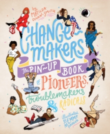Change-Makers : The pin-up book of pioneers, troublemakers and radicals, Hardback Book