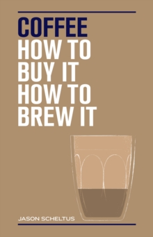 Coffee : How to buy it, how to brew it, Hardback Book